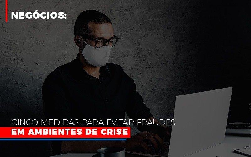 Negocios Cinco Medidas Para Evitar Fraudes Em Ambientes De Crise - Contabilidade na Lapa - SP   JS Silva Contabilidade - Negócios: Cinco medidas para evitar fraudes em ambientes de crise